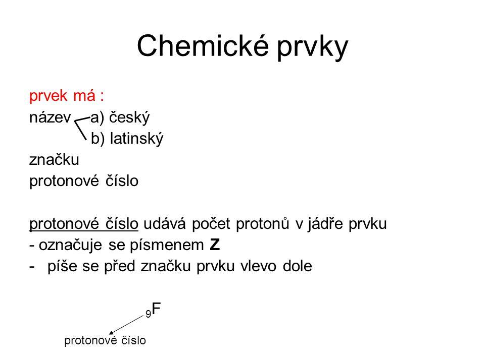 Chemické prvky prvek má : název a) český b) latinský značku protonové číslo protonové číslo udává počet protonů v jádře prvku - označuje se písmenem Z
