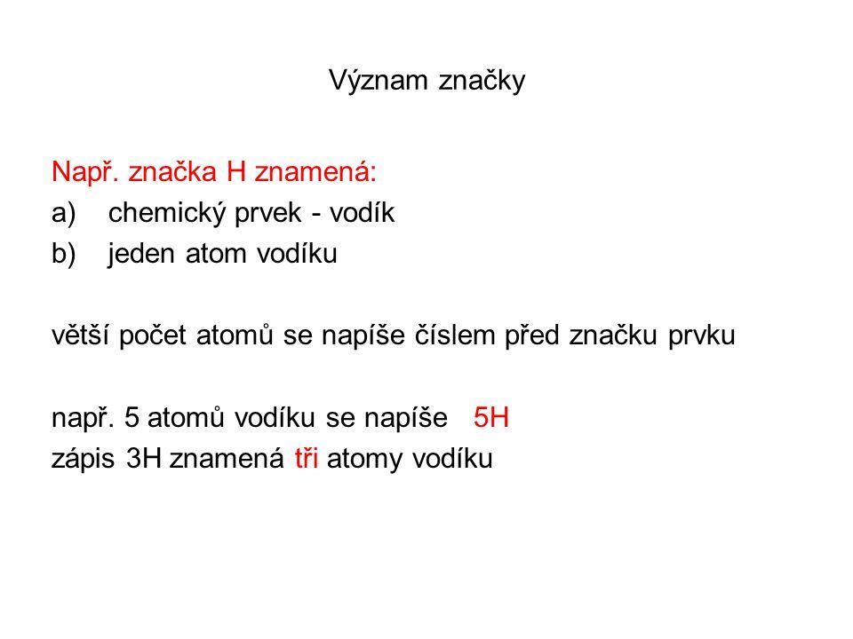 Význam značky Např. značka H znamená: a)chemický prvek - vodík b)jeden atom vodíku větší počet atomů se napíše číslem před značku prvku např. 5 atomů