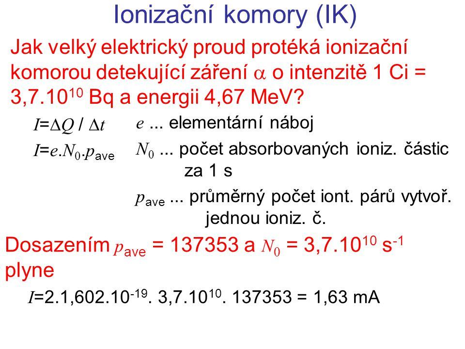 Ionizační komory (IK) Jak velký elektrický proud protéká ionizační komorou detekující záření  o intenzitě 1 Ci = 3,7.10 10 Bq a energii 4,67 MeV? I =