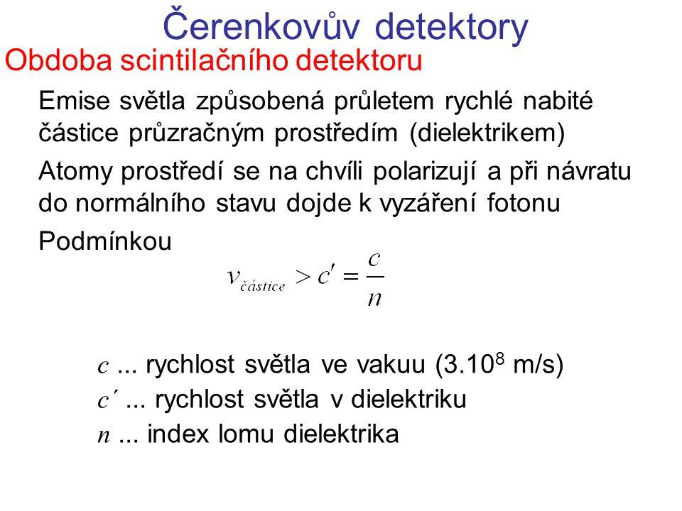 Čerenkovův detektory Obdoba scintilačního detektoru Emise světla způsobená průletem rychlé nabité částice průzračným prostředím (dielektrikem) Atomy p
