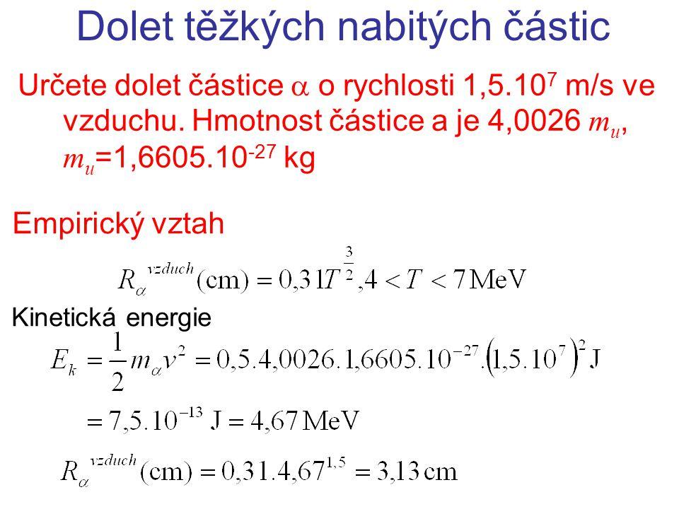 Empirický vztah Dolet těžkých nabitých částic Určete dolet částice  o rychlosti 1,5.10 7 m/s ve vzduchu. Hmotnost částice a je 4,0026 m u, m u =1,660
