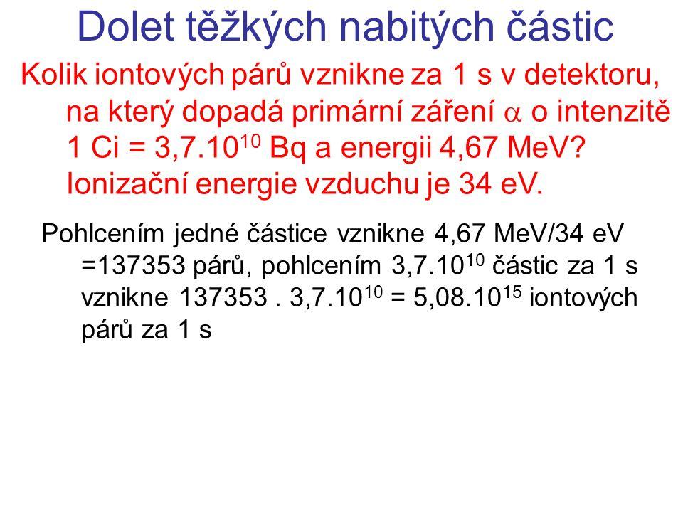 Dolet těžkých nabitých částic Kolik iontových párů vznikne za 1 s v detektoru, na který dopadá primární záření  o intenzitě 1 Ci = 3,7.10 10 Bq a ene