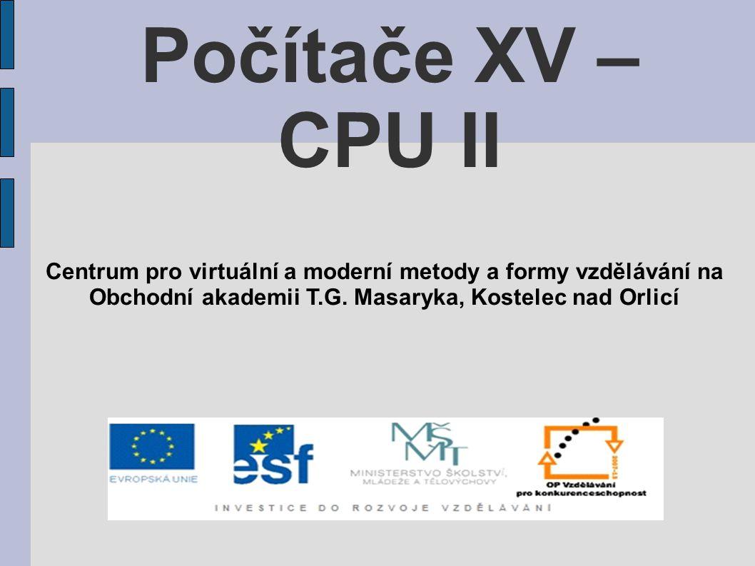 Počítače XV – CPU II Centrum pro virtuální a moderní metody a formy vzdělávání na Obchodní akademii T.G.