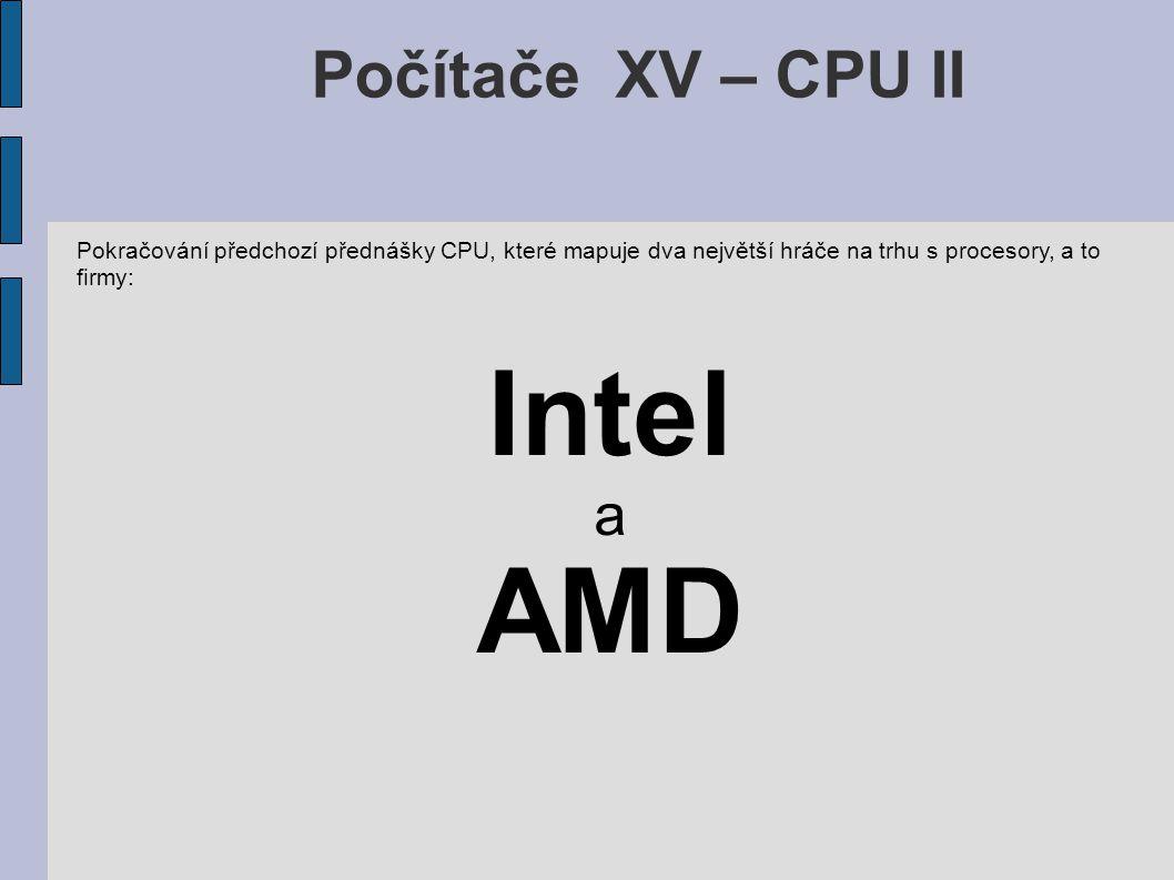 Počítače XV – CPU II Pokračování předchozí přednášky CPU, které mapuje dva největší hráče na trhu s procesory, a to firmy: Intel a AMD