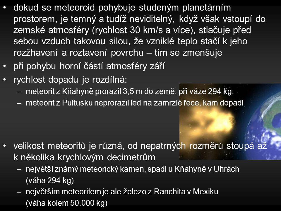 dokud se meteoroid pohybuje studeným planetárním prostorem, je temný a tudíž neviditelný, když však vstoupí do zemské atmosféry (rychlost 30 km/s a více), stlačuje před sebou vzduch takovou silou, že vzniklé teplo stačí k jeho rozžhavení a roztavení povrchu – tím se zmenšuje při pohybu horní částí atmosféry září rychlost dopadu je rozdílná: –meteorit z Kňahyně prorazil 3,5 m do země, při váze 294 kg, –meteorit z Pultusku neprorazil led na zamrzlé řece, kam dopadl velikost meteoritů je různá, od nepatrných rozměrů stoupá až k několika krychlovým decimetrům –největší známý meteorický kamen, spadl u Kňahyně v Uhrách (váha 294 kg) –největším meteoritem je ale železo z Ranchita v Mexiku (váha kolem 50.000 kg)