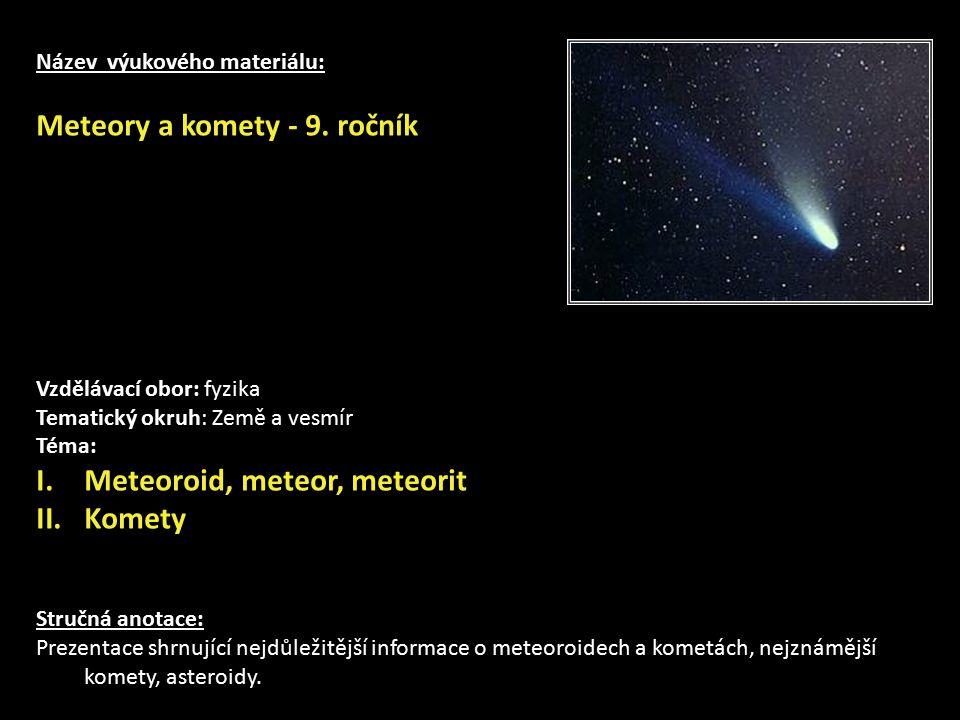 Název výukového materiálu: Meteory a komety - 9. ročník Vzdělávací obor: fyzika Tematický okruh: Země a vesmír Téma: I.Meteoroid, meteor, meteorit II.