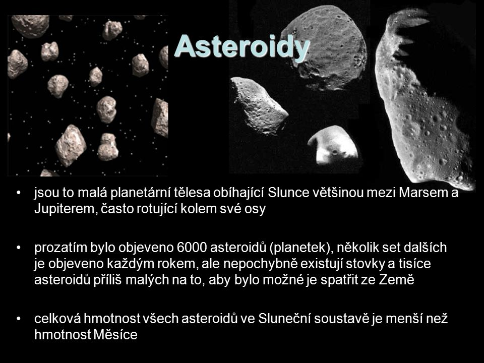 Asteroidy jsou to malá planetární tělesa obíhající Slunce většinou mezi Marsem a Jupiterem, často rotující kolem své osy prozatím bylo objeveno 6000 asteroidů (planetek), několik set dalších je objeveno každým rokem, ale nepochybně existují stovky a tisíce asteroidů příliš malých na to, aby bylo možné je spatřit ze Země celková hmotnost všech asteroidů ve Sluneční soustavě je menší než hmotnost Měsíce