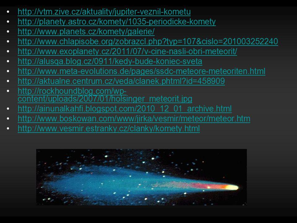 http://vtm.zive.cz/aktuality/jupiter-veznil-kometu http://planety.astro.cz/komety/1035-periodicke-komety http://www.planets.cz/komety/galerie/ http://www.chlapisobe.org/zobrazcl.php?typ=107&cislo=201003252240 http://www.exoplanety.cz/2011/07/v-cine-nasli-obri-meteorit/ http://alusqa.blog.cz/0911/kedy-bude-koniec-sveta http://www.meta-evolutions.de/pages/ssdc-meteore-meteoriten.html http://aktualne.centrum.cz/veda/clanek.phtml?id=458909 http://rockhoundblog.com/wp- content/uploads/2007/01/holsinger_meteorit.jpghttp://rockhoundblog.com/wp- content/uploads/2007/01/holsinger_meteorit.jpg http://ainunalkahfi.blogspot.com/2010_12_01_archive.html http://www.boskowan.com/www/jirka/vesmir/meteor/meteor.htm http://www.vesmir.estranky.cz/clanky/komety.html