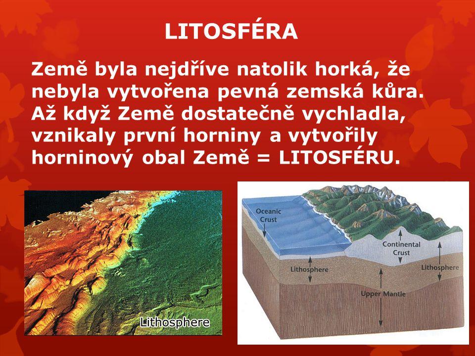LITOSFÉRA Země byla nejdříve natolik horká, že nebyla vytvořena pevná zemská kůra. Až když Země dostatečně vychladla, vznikaly první horniny a vytvoři