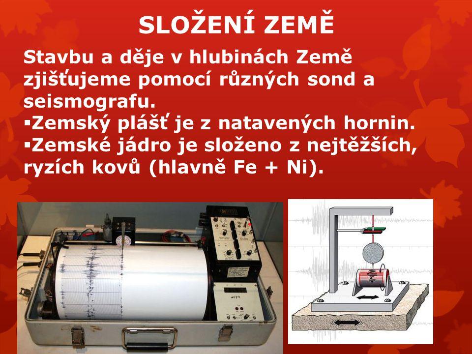 SLOŽENÍ ZEMĚ Stavbu a děje v hlubinách Země zjišťujeme pomocí různých sond a seismografu.  Zemský plášť je z natavených hornin.  Zemské jádro je slo
