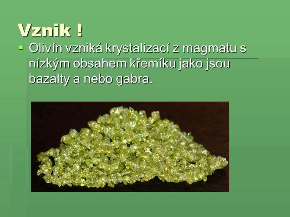 Vznik !  Olivín vzniká krystalizací z magmatu s nízkým obsahem křemíku jako jsou bazalty a nebo gabra.