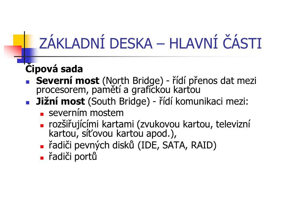 ZÁKLADNÍ DESKA – HLAVNÍ ČÁSTI Čipová sada Severní most (North Bridge) - řídí přenos dat mezi procesorem, pamětí a grafickou kartou Jižní most (South B