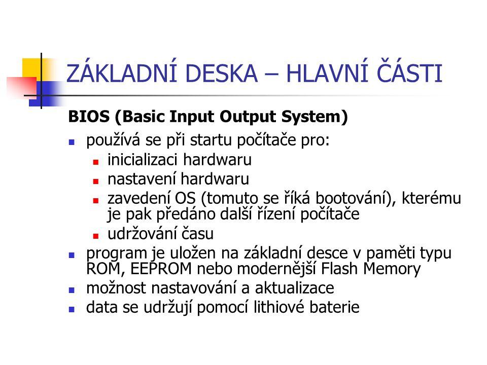 ZÁKLADNÍ DESKA – HLAVNÍ ČÁSTI BIOS (Basic Input Output System) používá se při startu počítače pro: inicializaci hardwaru nastavení hardwaru zavedení O