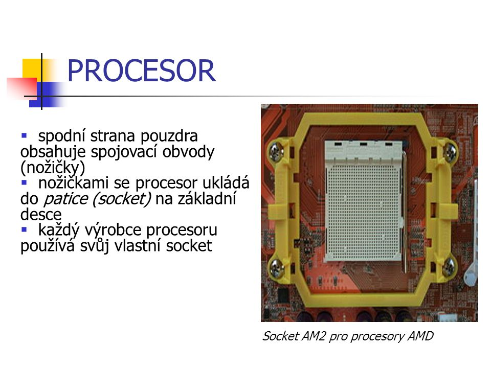 PROCESOR Socket AM2 pro procesory AMD  spodní strana pouzdra obsahuje spojovací obvody (nožičky)  nožičkami se procesor ukládá do patice (socket) na