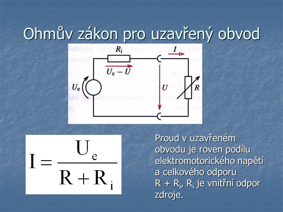 Ohmův zákon pro uzavřený obvod Proud v uzavřeném obvodu je roven podílu elektromotorického napětí a celkového odporu R + R i, R i je vnitřní odpor zdroje.