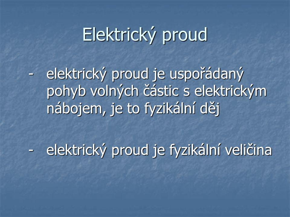 Elektrický proud - elektrický proud je uspořádaný pohyb volných částic s elektrickým nábojem, je to fyzikální děj - elektrický proud je fyzikální veličina