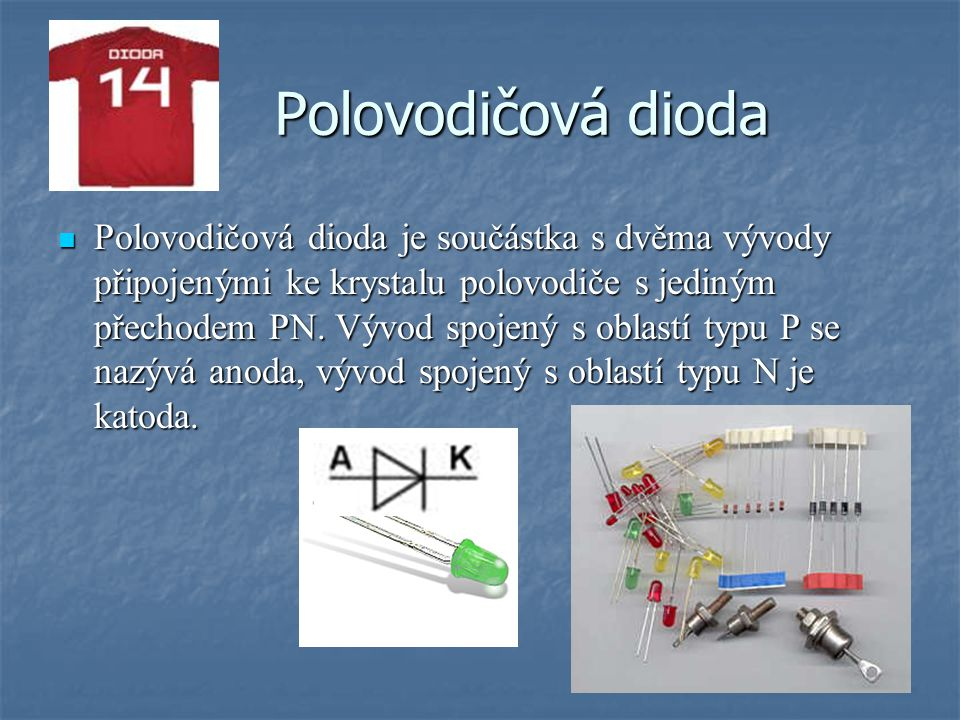 Polovodičová dioda je součástka s dvěma vývody připojenými ke krystalu polovodiče s jediným přechodem PN.