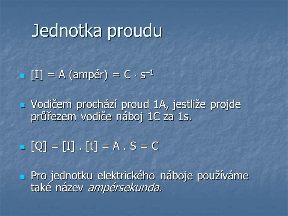 Jednotka proudu [I] = A (ampér) = C  s –1 [I] = A (ampér) = C  s –1 Vodičem prochází proud 1A, jestliže projde průřezem vodiče náboj 1C za 1s.
