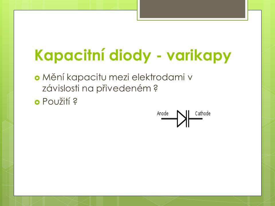 Kapacitní diody - varikapy  Mění kapacitu mezi elektrodami v závislosti na přivedeném ?  Použití ?