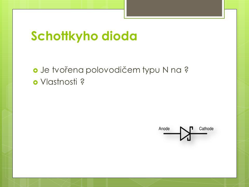Schottkyho dioda  Je tvořena polovodičem typu N na ?  Vlastnosti ?