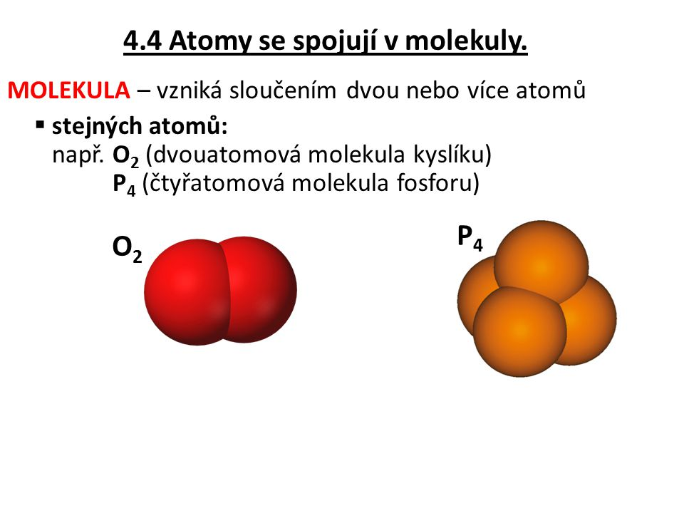 MOLEKULA – vzniká sloučením dvou nebo více atomů  stejných atomů: např. O 2 (dvouatomová molekula kyslíku) P 4 (čtyřatomová molekula fosforu) O2O2 P4
