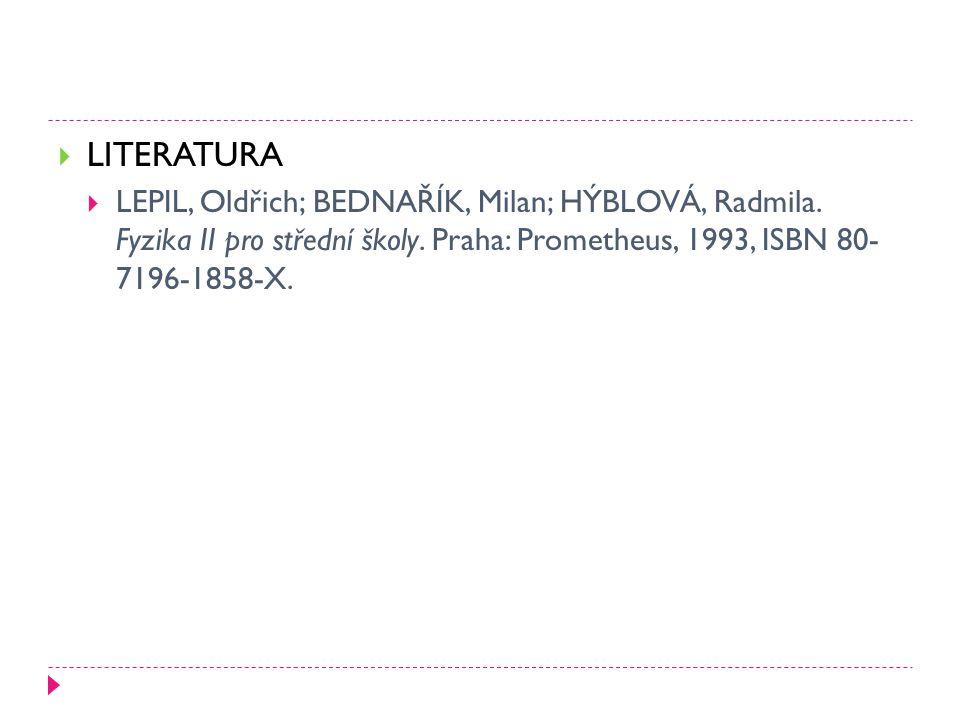  LITERATURA  LEPIL, Oldřich; BEDNAŘÍK, Milan; HÝBLOVÁ, Radmila. Fyzika II pro střední školy. Praha: Prometheus, 1993, ISBN 80- 7196-1858-X.