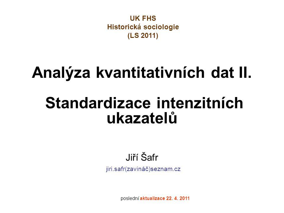 Analýza kvantitativních dat II. Standardizace intenzitních ukazatelů Jiří Šafr jiri.safr(zavináč)seznam.cz poslední aktualizace 22. 4. 2011 UK FHS His