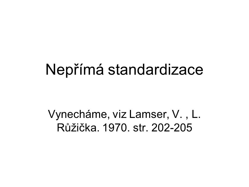 Nepřímá standardizace Vynecháme, viz Lamser, V., L. Růžička. 1970. str. 202-205