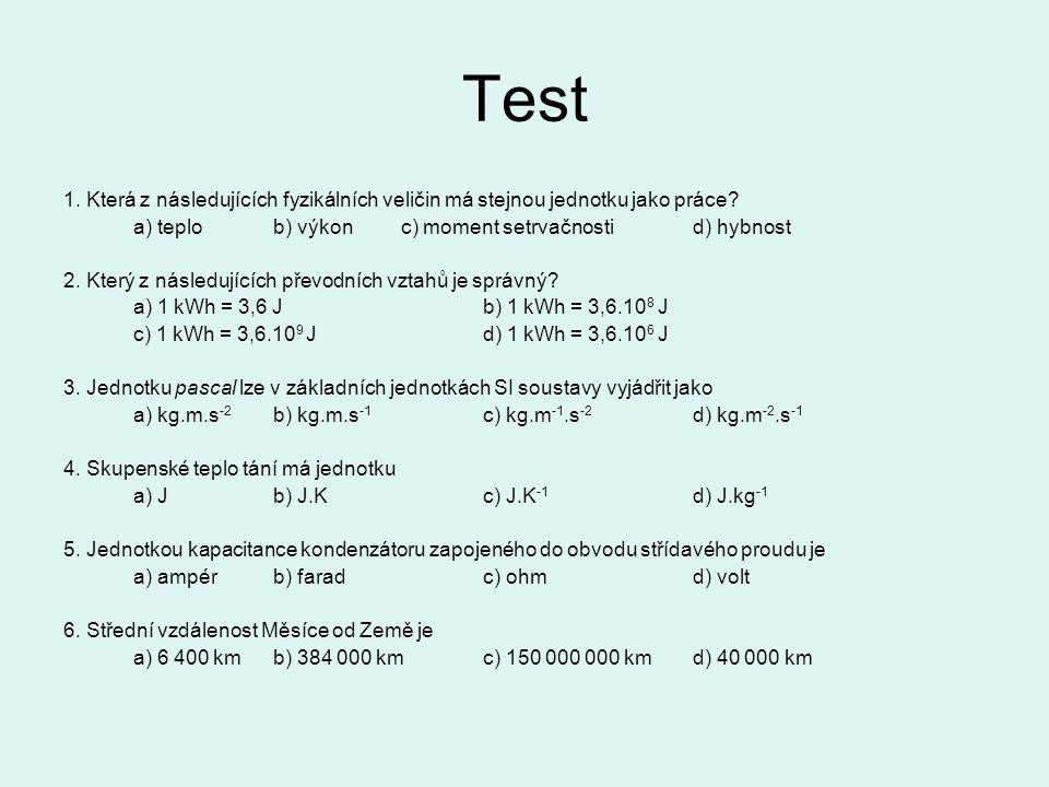 Test 1. Která z následujících fyzikálních veličin má stejnou jednotku jako práce? a) teplob) výkon c) moment setrvačnostid) hybnost 2. Který z následu