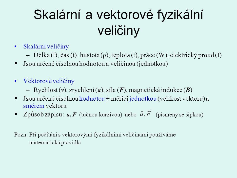 Skalární a vektorové fyzikální veličiny Skalární veličiny –Délka (l), čas (t), hustota (ρ), teplota (t), práce (W), elektrický proud (I)  Jsou určené
