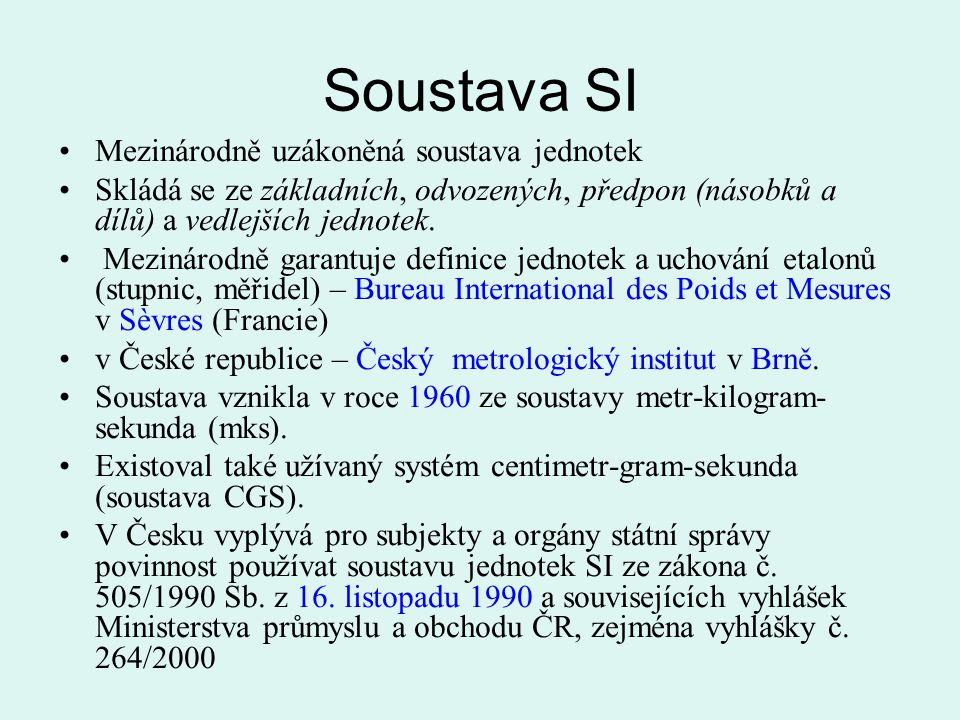 Soustava SI Mezinárodně uzákoněná soustava jednotek Skládá se ze základních, odvozených, předpon (násobků a dílů) a vedlejších jednotek. Mezinárodně g