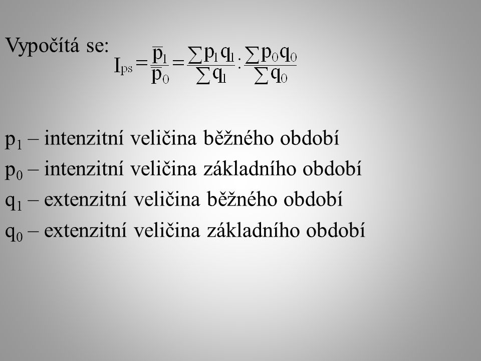 Vypočítá se: p 1 – intenzitní veličina běžného období p 0 – intenzitní veličina základního období q 1 – extenzitní veličina běžného období q 0 – extenzitní veličina základního období
