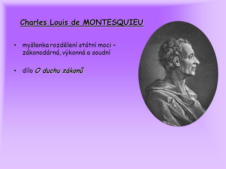 Charles Louis de MONTESQUIEU myšlenka rozdělení státní moci – zákonodárná, výkonná a soudní O duchu zákonů dílo O duchu zákonů