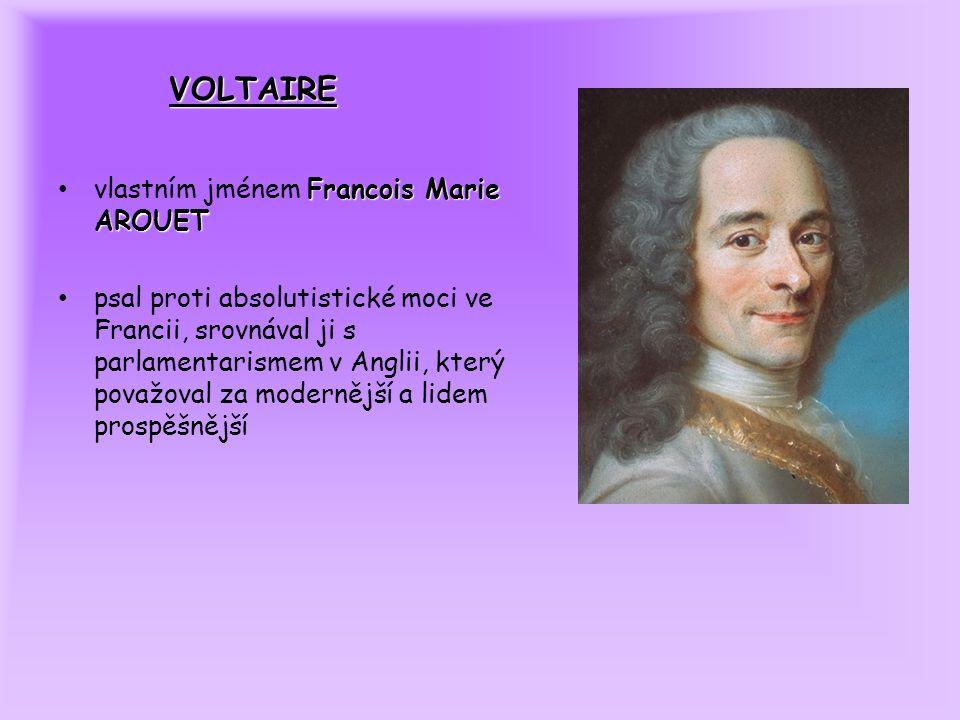 VOLTAIRE Francois Marie AROUET vlastním jménem Francois Marie AROUET psal proti absolutistické moci ve Francii, srovnával ji s parlamentarismem v Anglii, který považoval za modernější a lidem prospěšnější