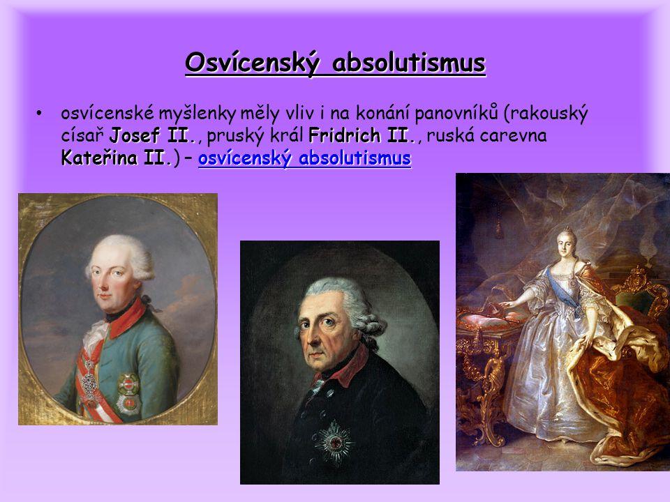OSVÍCENSKÝ ABSOLUTISMUS = způsob vlády inspirovaný osvícenskými myšlenkami -panovník se snaží posílit stát reformami