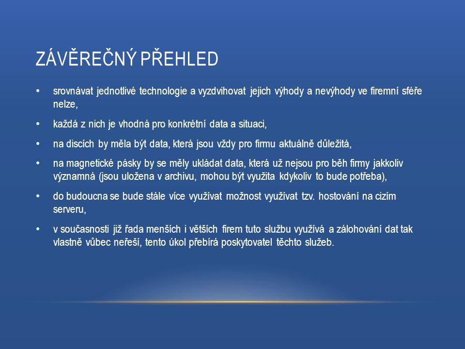 ZÁVĚREČNÝ PŘEHLED srovnávat jednotlivé technologie a vyzdvihovat jejich výhody a nevýhody ve firemní sféře nelze, každá z nich je vhodná pro konkrétní data a situaci, na discích by měla být data, která jsou vždy pro firmu aktuálně důležitá, na magnetické pásky by se měly ukládat data, která už nejsou pro běh firmy jakkoliv významná (jsou uložena v archivu, mohou být využita kdykoliv to bude potřeba), do budoucna se bude stále více využívat možnost využívat tzv.