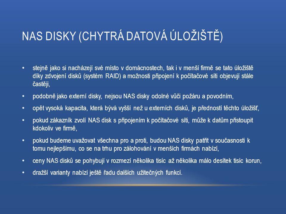 NAS DISKY (CHYTRÁ DATOVÁ ÚLOŽIŠTĚ) stejně jako si nacházejí své místo v domácnostech, tak i v menší firmě se tato úložiště díky zdvojení disků (systém RAID) a možnosti připojení k počítačové síti objevují stále častěji, podobně jako externí disky, nejsou NAS disky odolné vůči požáru a povodním, opět vysoká kapacita, která bývá vyšší než u externích disků, je předností těchto úložišť, pokud zákazník zvolí NAS disk s připojením k počítačové síti, může k datům přistoupit kdokoliv ve firmě, pokud budeme uvažovat všechna pro a proti, budou NAS disky patřit v současnosti k tomu nejlepšímu, co se na trhu pro zálohování v menších firmách nabízí, ceny NAS disků se pohybují v rozmezí několika tisíc až několika málo desítek tisíc korun, dražší varianty nabízí ještě řadu dalších užitečných funkcí.