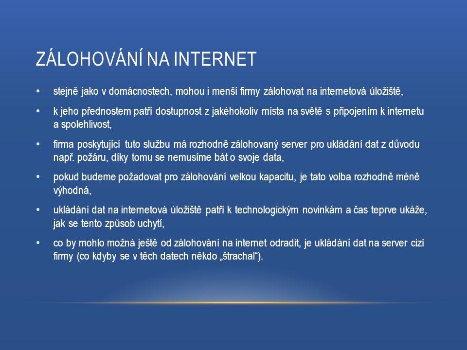 ZÁLOHOVÁNÍ NA INTERNET stejně jako v domácnostech, mohou i menší firmy zálohovat na internetová úložiště, k jeho přednostem patří dostupnost z jakéhokoliv místa na světě s připojením k internetu a spolehlivost, firma poskytující tuto službu má rozhodně zálohovaný server pro ukládání dat z důvodu např.