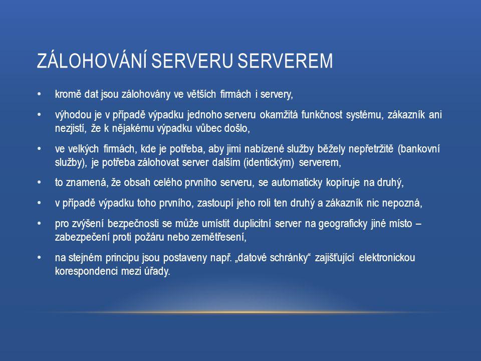 ZÁLOHOVÁNÍ SERVERU SERVEREM kromě dat jsou zálohovány ve větších firmách i servery, výhodou je v případě výpadku jednoho serveru okamžitá funkčnost systému, zákazník ani nezjistí, že k nějakému výpadku vůbec došlo, ve velkých firmách, kde je potřeba, aby jimi nabízené služby běžely nepřetržitě (bankovní služby), je potřeba zálohovat server dalším (identickým) serverem, to znamená, že obsah celého prvního serveru, se automaticky kopíruje na druhý, v případě výpadku toho prvního, zastoupí jeho roli ten druhý a zákazník nic nepozná, pro zvýšení bezpečnosti se může umístit duplicitní server na geograficky jiné místo – zabezpečení proti požáru nebo zemětřesení, na stejném principu jsou postaveny např.