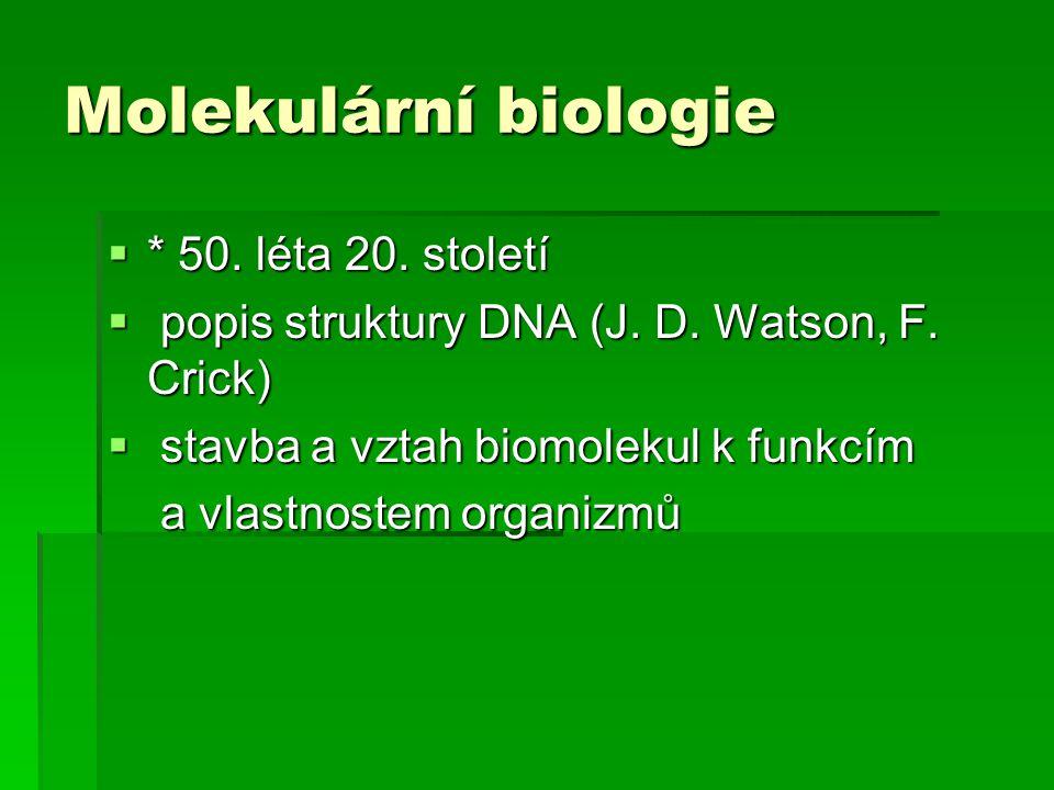 Molekulární biologie  * 50. léta 20. století  popis struktury DNA (J. D. Watson, F. Crick)  stavba a vztah biomolekul k funkcím a vlastnostem organ
