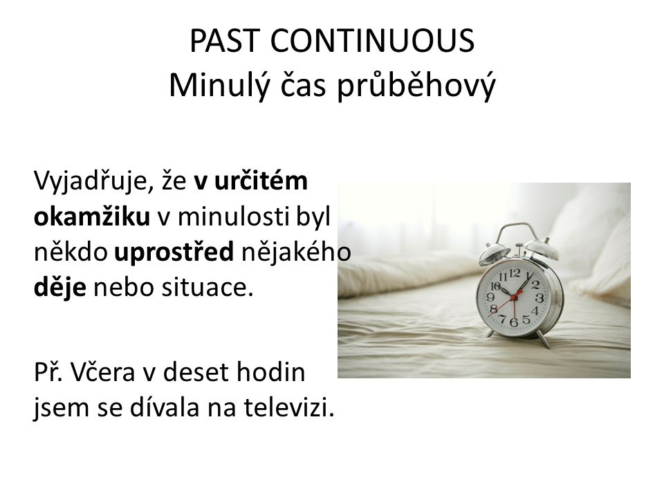 PAST CONTINUOUS Minulý čas průběhový Vyjadřuje, že v určitém okamžiku v minulosti byl někdo uprostřed nějakého děje nebo situace.