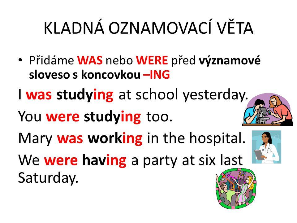 KLADNÁ OZNAMOVACÍ VĚTA Přidáme WAS nebo WERE před významové sloveso s koncovkou –ING I was studying at school yesterday.
