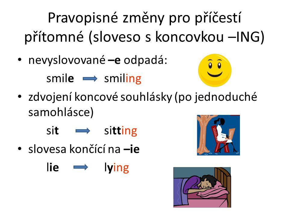 Pravopisné změny pro příčestí přítomné (sloveso s koncovkou –ING) nevyslovované –e odpadá: smilesmiling zdvojení koncové souhlásky (po jednoduché samohlásce) sitsitting slovesa končící na –ie lielying