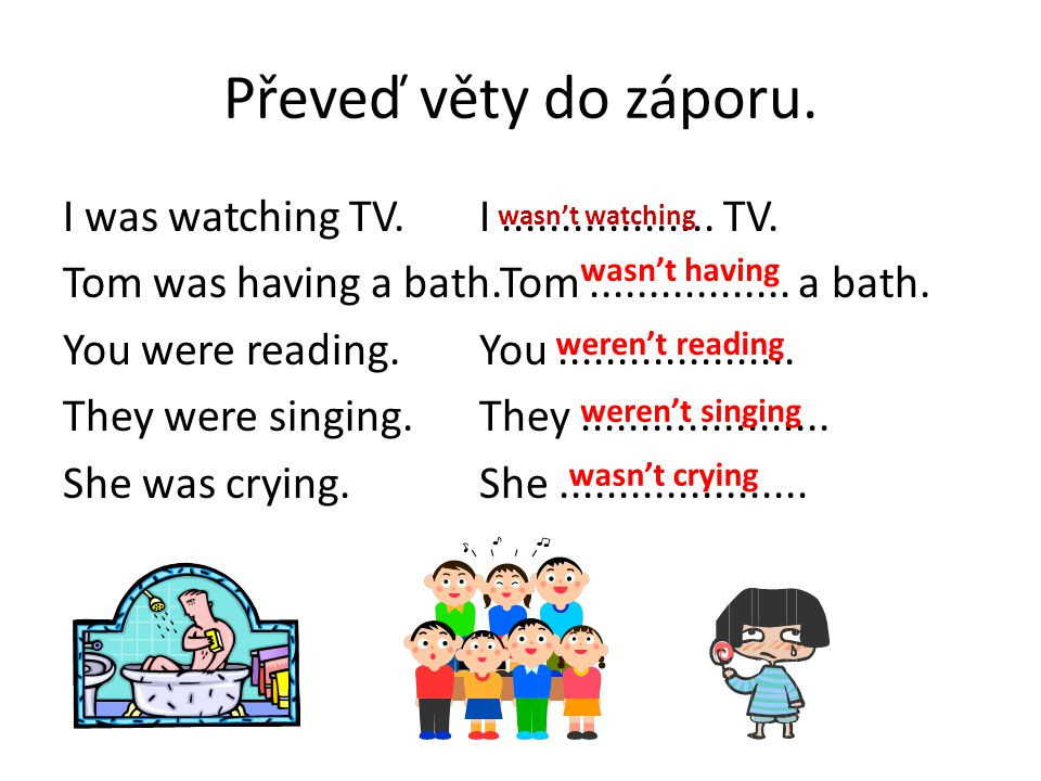 Převeď věty do záporu. I was watching TV.I.................. TV. Tom was having a bath.Tom................. a bath. You were reading.You..............