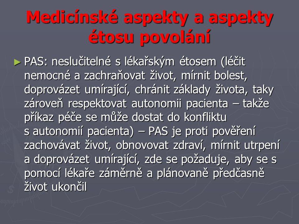 Medicínské aspekty a aspekty étosu povolání ► PAS: neslučitelné s lékařským étosem (léčit nemocné a zachraňovat život, mírnit bolest, doprovázet umírající, chránit základy života, taky zároveň respektovat autonomii pacienta – takže příkaz péče se může dostat do konfliktu s autonomií pacienta) – PAS je proti pověření zachovávat život, obnovovat zdraví, mírnit utrpení a doprovázet umírající, zde se požaduje, aby se s pomocí lékaře záměrně a plánovaně předčasně život ukončil