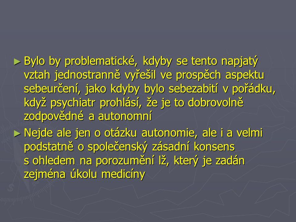 ► Bylo by problematické, kdyby se tento napjatý vztah jednostranně vyřešil ve prospěch aspektu sebeurčení, jako kdyby bylo sebezabití v pořádku, když psychiatr prohlásí, že je to dobrovolně zodpovědné a autonomní ► Nejde ale jen o otázku autonomie, ale i a velmi podstatně o společenský zásadní konsens s ohledem na porozumění lž, který je zadán zejména úkolu medicíny