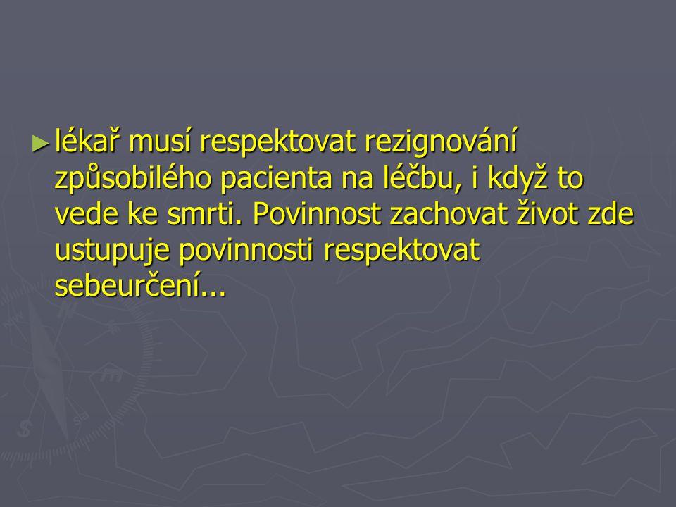 ► lékař musí respektovat rezignování způsobilého pacienta na léčbu, i když to vede ke smrti.