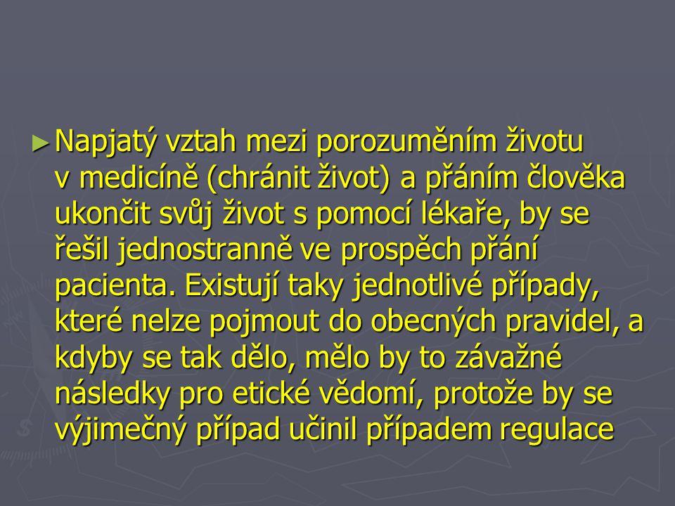 ► Napjatý vztah mezi porozuměním životu v medicíně (chránit život) a přáním člověka ukončit svůj život s pomocí lékaře, by se řešil jednostranně ve prospěch přání pacienta.