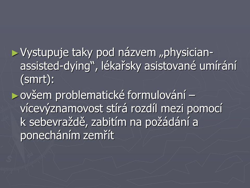"""► Vystupuje taky pod názvem """"physician- assisted-dying , lékařsky asistované umírání (smrt): ► ovšem problematické formulování – vícevýznamovost stírá rozdíl mezi pomocí k sebevraždě, zabitím na požádání a ponecháním zemřít"""