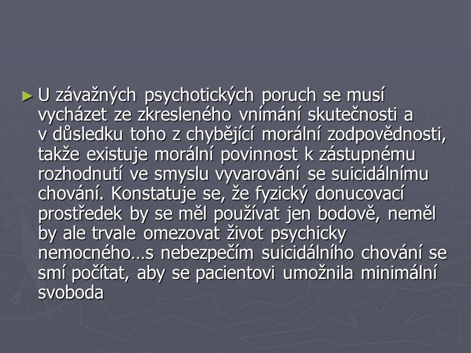 ► U závažných psychotických poruch se musí vycházet ze zkresleného vnímání skutečnosti a v důsledku toho z chybějící morální zodpovědnosti, takže existuje morální povinnost k zástupnému rozhodnutí ve smyslu vyvarování se suicidálnímu chování.